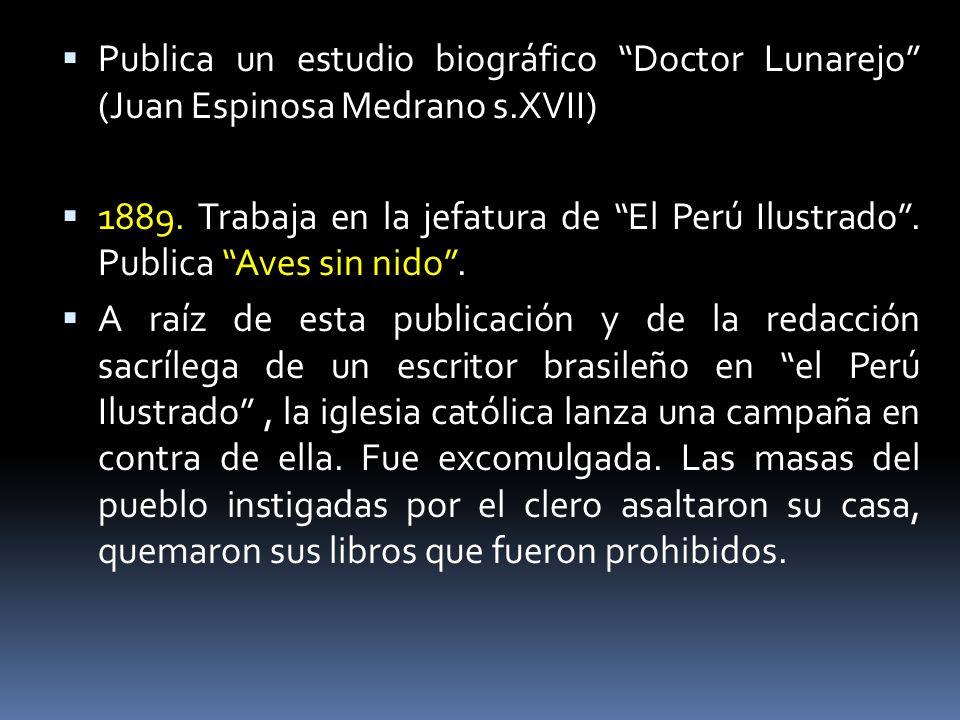 Publica un estudio biográfico Doctor Lunarejo (Juan Espinosa Medrano s.XVII) 1889. Trabaja en la jefatura de El Perú Ilustrado. Publica Aves sin nido.