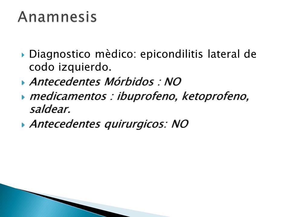 Diagnostico mèdico: epicondilitis lateral de codo izquierdo. Antecedentes Mórbidos : NO Antecedentes Mórbidos : NO medicamentos : ibuprofeno, ketoprof