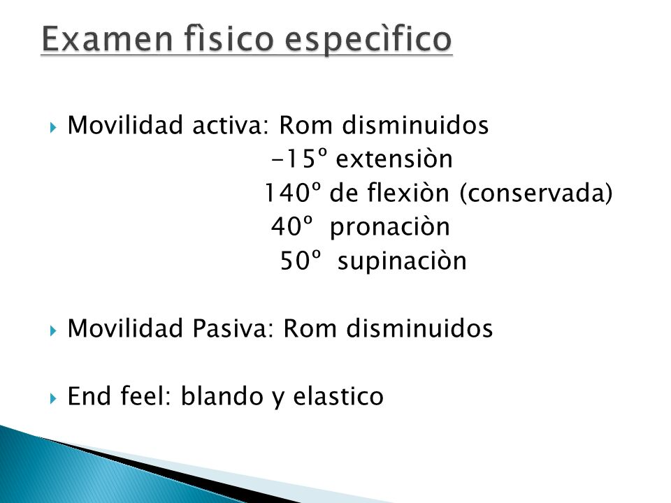 Movilidad activa: Rom disminuidos -15º extensiòn 140º de flexiòn (conservada) 40º pronaciòn 50º supinaciòn Movilidad Pasiva: Rom disminuidos End feel: