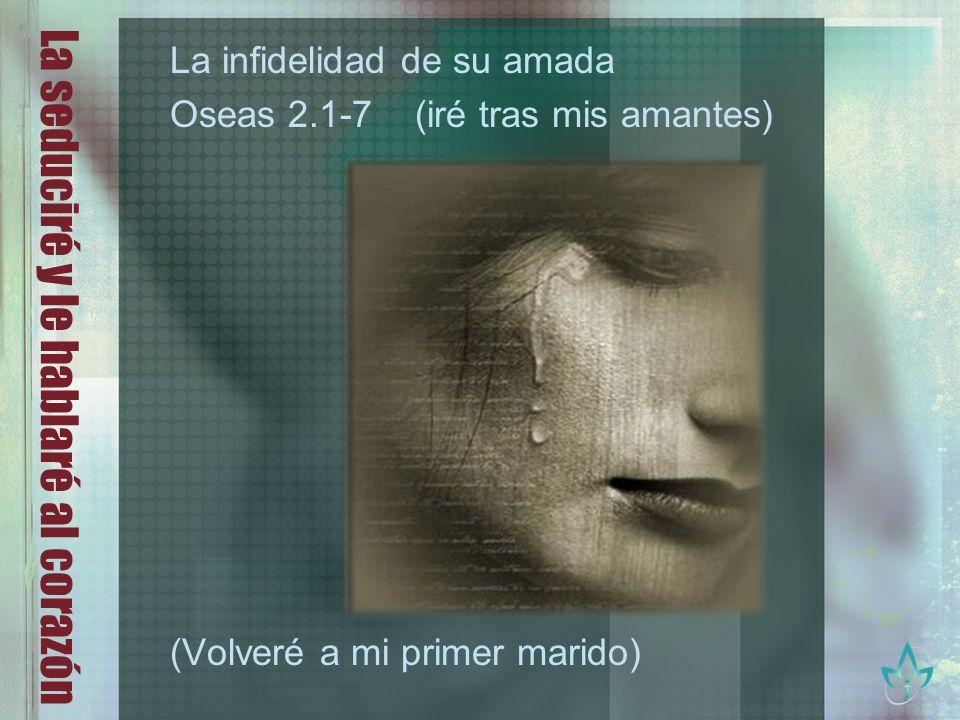 La seduciré y le hablaré al corazón La infidelidad de su amada Oseas 2.1-7 (iré tras mis amantes) (Volveré a mi primer marido)