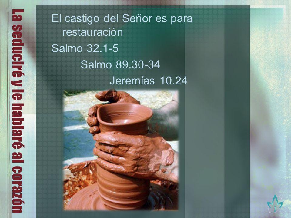 La seduciré y le hablaré al corazón El castigo del Señor es para restauración Salmo 32.1-5 Salmo 89.30-34 Jeremías 10.24