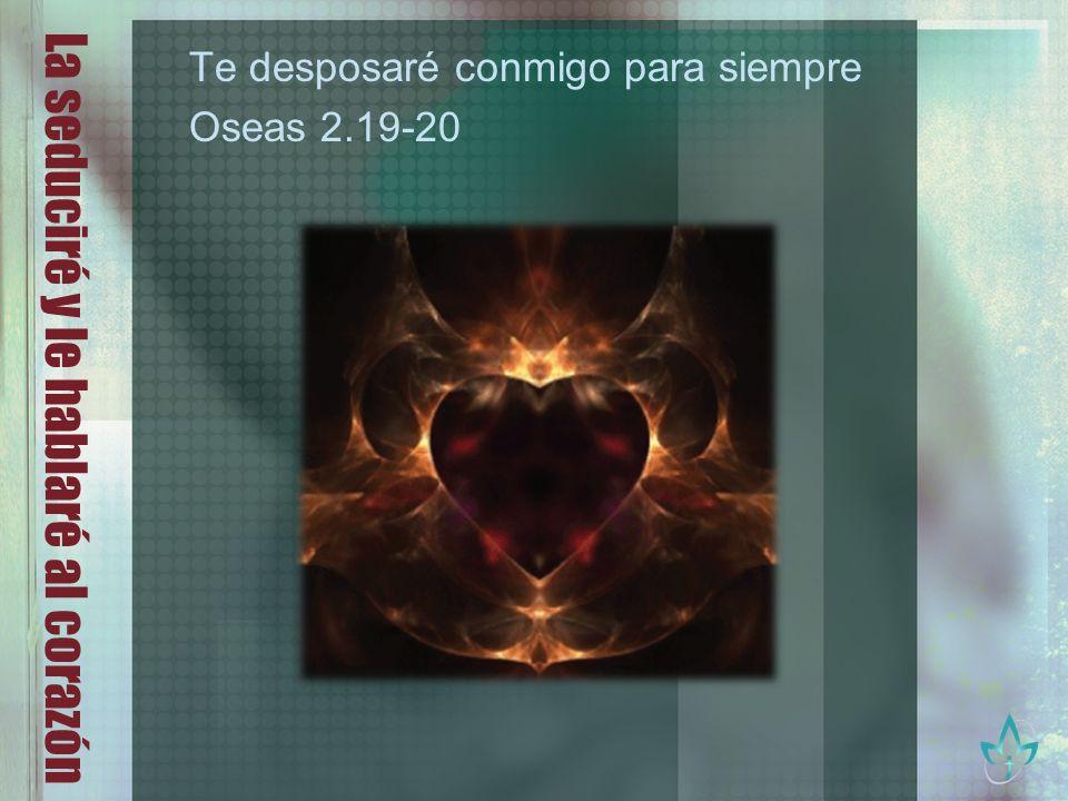La seduciré y le hablaré al corazón Te desposaré conmigo para siempre Oseas 2.19-20
