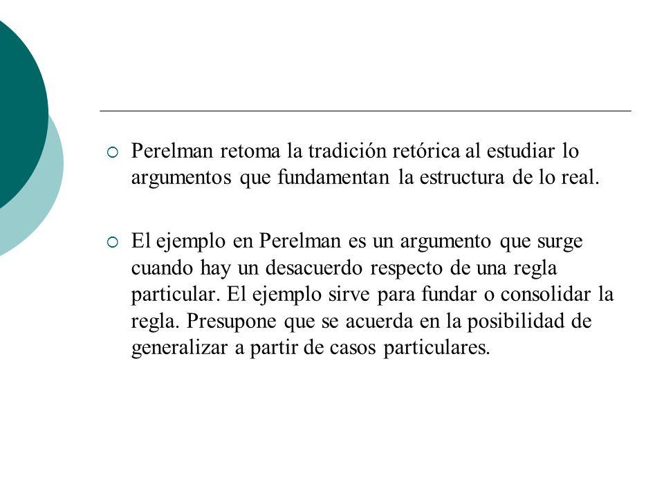 Perelman retoma la tradición retórica al estudiar lo argumentos que fundamentan la estructura de lo real. El ejemplo en Perelman es un argumento que s