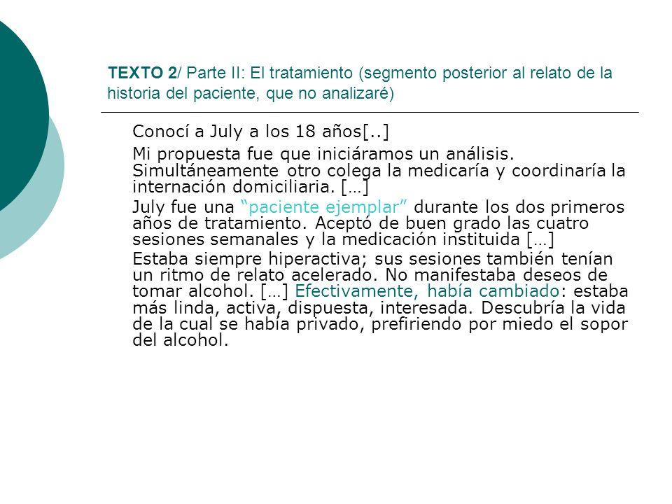 TEXTO 2/ Parte II: El tratamiento (segmento posterior al relato de la historia del paciente, que no analizaré) Conocí a July a los 18 años[..] Mi prop