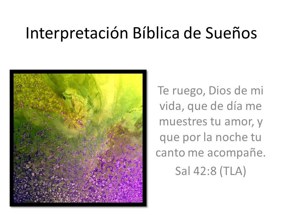 Interpretación Bíblica de Sueños Te ruego, Dios de mi vida, que de día me muestres tu amor, y que por la noche tu canto me acompañe. Sal 42:8 (TLA)