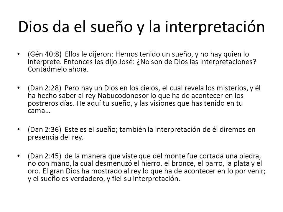 Dios da el sueño y la interpretación (Gén 40:8) Ellos le dijeron: Hemos tenido un sueño, y no hay quien lo interprete. Entonces les dijo José: ¿No son