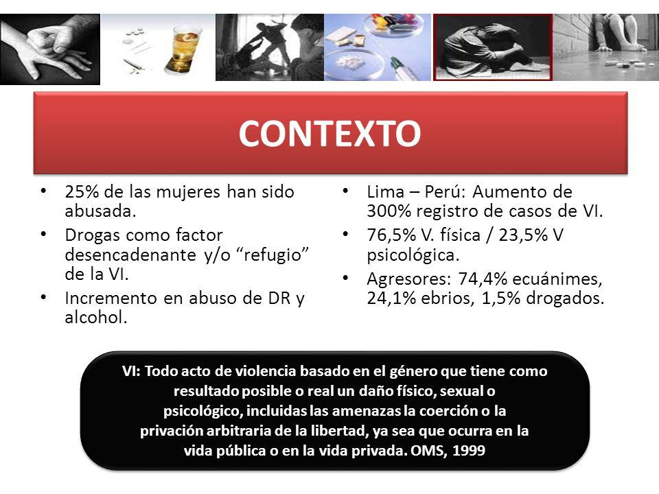 CONTEXTO 25% de las mujeres han sido abusada. Drogas como factor desencadenante y/o refugio de la VI. Incremento en abuso de DR y alcohol. Lima – Perú