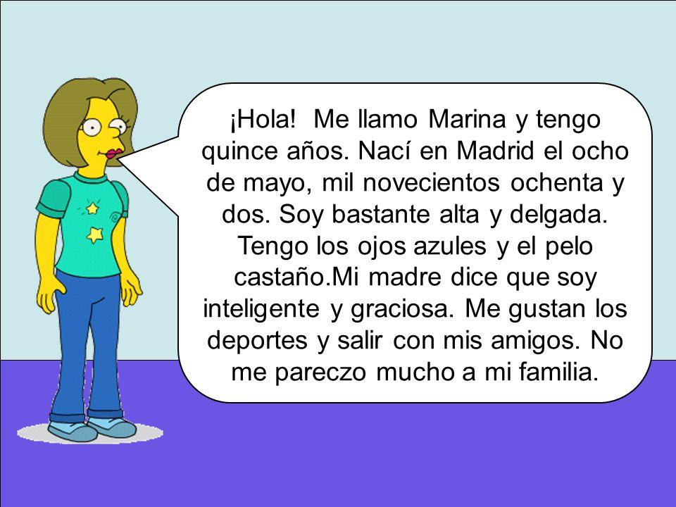 ¡Hola! Me llamo Marina y tengo quince años. Nací en Madrid el ocho de mayo, mil novecientos ochenta y dos. Soy bastante alta y delgada. Tengo los ojos