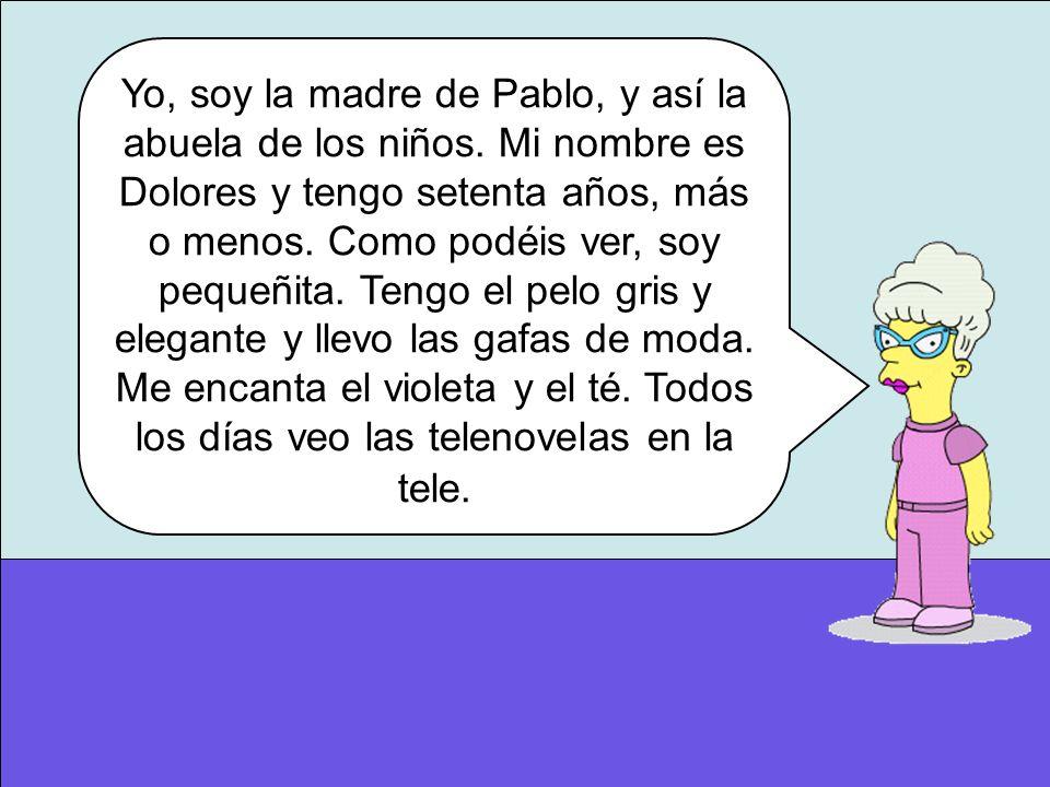 Yo, soy la madre de Pablo, y así la abuela de los niños. Mi nombre es Dolores y tengo setenta años, más o menos. Como podéis ver, soy pequeñita. Tengo