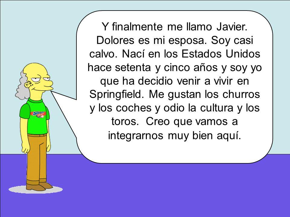 Y finalmente me llamo Javier. Dolores es mi esposa. Soy casi calvo. Nací en los Estados Unidos hace setenta y cinco años y soy yo que ha decidio venir