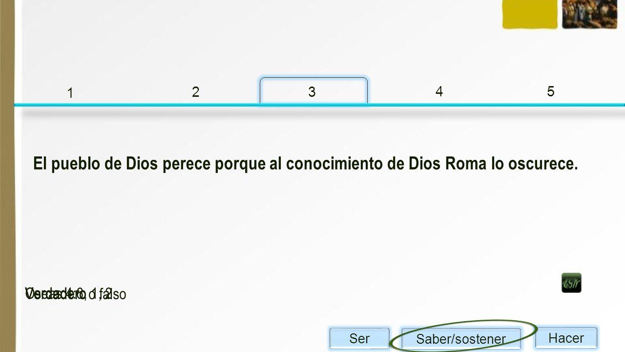 1 2 3 45 Verdadero o falso Oseas 4:6, 1, 2 Verdadero El pueblo de Dios perece porque al conocimiento de Dios Roma lo oscurece. Ser Saber/sostener Hace