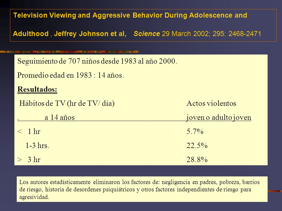 Television Viewing and Aggressive Behavior During Adolescence and Adulthood, Jeffrey Johnson et al, Science 29 March 2002; 295: 2468-2471 Seguimiento