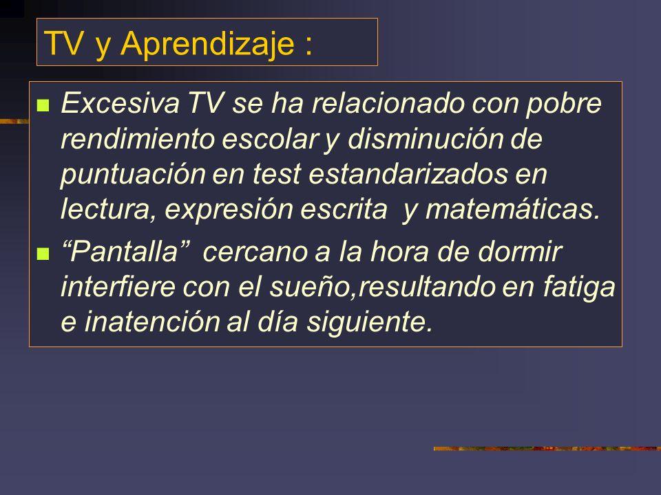 TV y Aprendizaje : Excesiva TV se ha relacionado con pobre rendimiento escolar y disminución de puntuación en test estandarizados en lectura, expresión escrita y matemáticas.