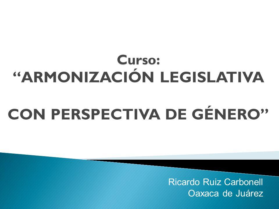 Curso: Curso: ARMONIZACIÓN LEGISLATIVA CON PERSPECTIVA DE GÉNERO Ricardo Ruiz Carbonell Oaxaca de Juárez