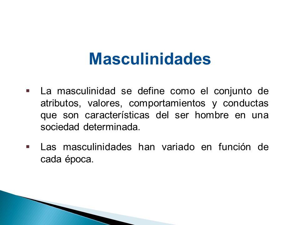 La masculinidad se define como el conjunto de atributos, valores, comportamientos y conductas que son características del ser hombre en una sociedad d
