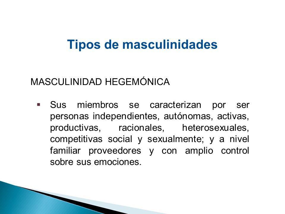 MASCULINIDAD HEGEMÓNICA Sus miembros se caracterizan por ser personas independientes, autónomas, activas, productivas, racionales, heterosexuales, com