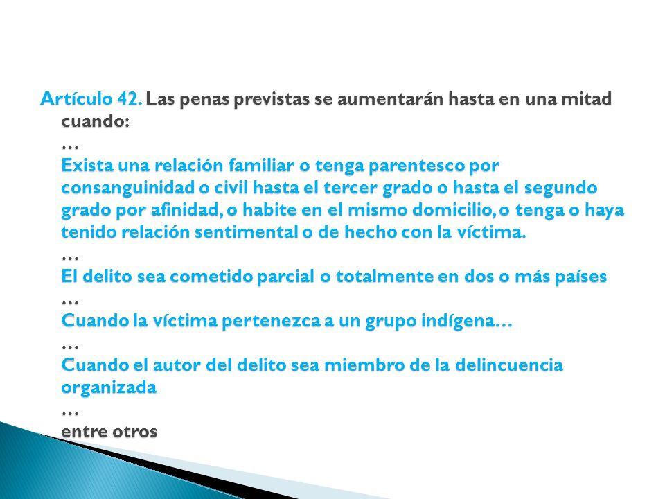 Artículo 42. Las penas previstas se aumentarán hasta en una mitad cuando: … Exista una relación familiar o tenga parentesco por consanguinidad o civil