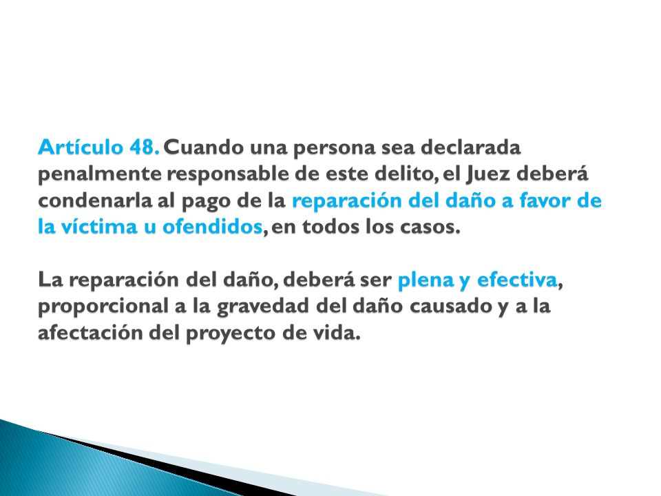 Artículo 48. Cuando una persona sea declarada penalmente responsable de este delito, el Juez deberá condenarla al pago de la reparación del daño a fav