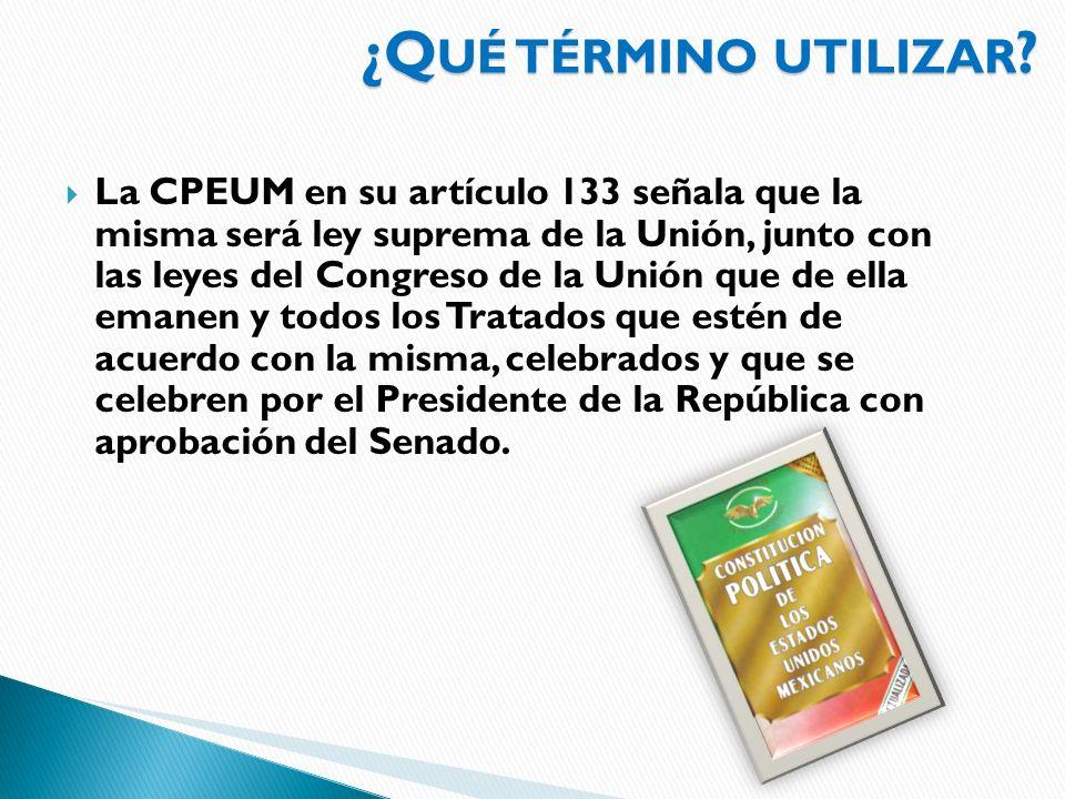 ¿Q UÉ TÉRMINO UTILIZAR ? La CPEUM en su artículo 133 señala que la misma será ley suprema de la Unión, junto con las leyes del Congreso de la Unión qu