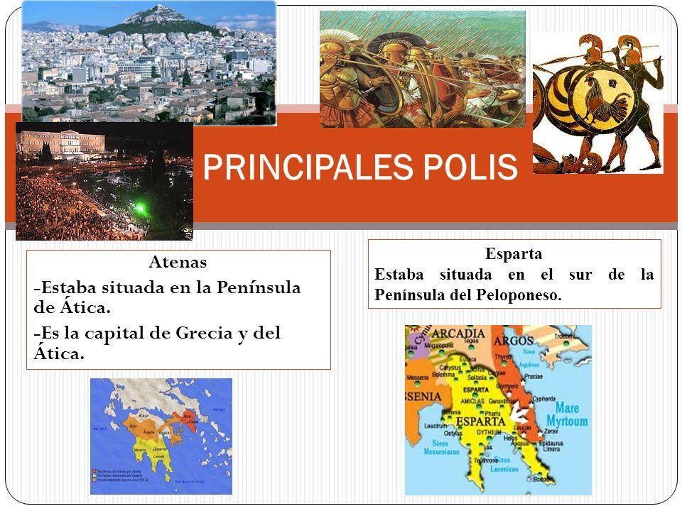 Atenas -Estaba situada en la Península de Ática. -Es la capital de Grecia y del Ática. PRINCIPALES POLIS Esparta Estaba situada en el sur de la Peníns