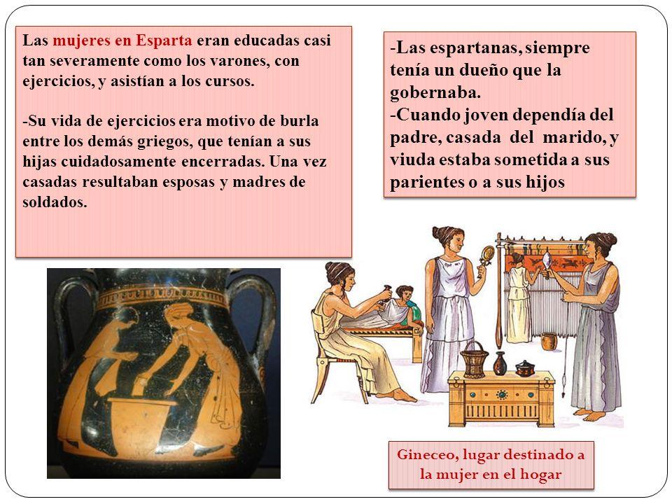 Gineceo, lugar destinado a la mujer en el hogar Las mujeres en Esparta eran educadas casi tan severamente como los varones, con ejercicios, y asistían