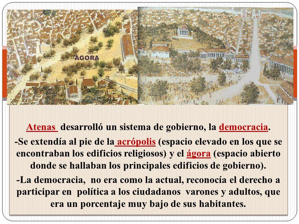 Atenas desarrolló un sistema de gobierno, la democracia. -Se extendía al pie de la acrópolis (espacio elevado en los que se encontraban los edificios