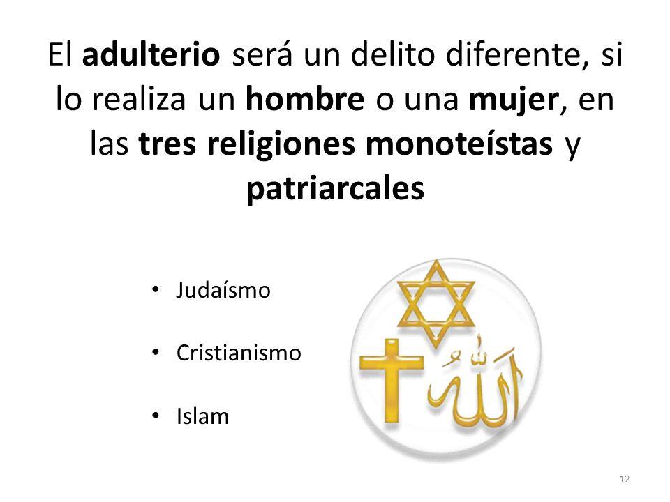 El adulterio será un delito diferente, si lo realiza un hombre o una mujer, en las tres religiones monoteístas y patriarcales Judaísmo Cristianismo Is