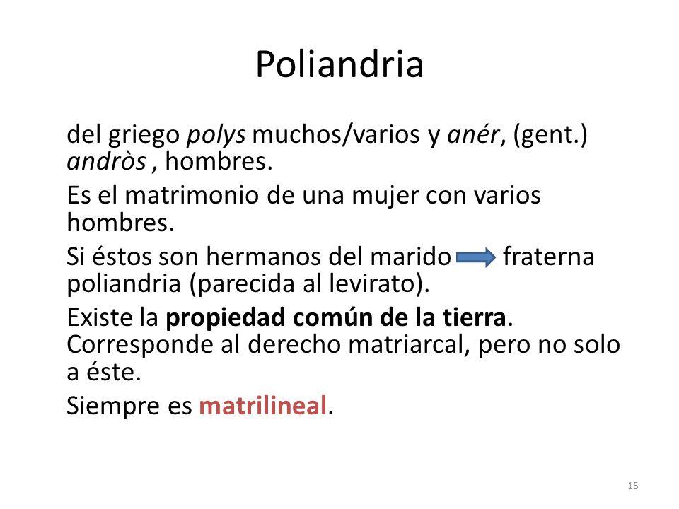 Poliandria del griego polys muchos/varios y anér, (gent.) andròs, hombres. Es el matrimonio de una mujer con varios hombres. Si éstos son hermanos del