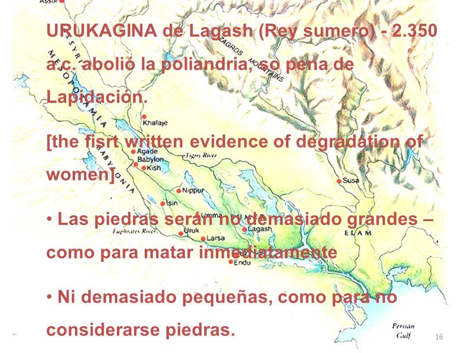 URUKAGINA de Lagash (Rey sumero) - 2.350 a.c. abolió la poliandria, so pena de Lapidación. [the fisrt written evidence of degradation of women] Las pi