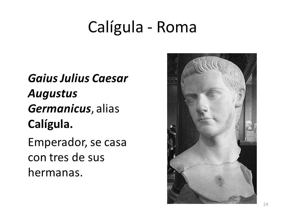 Calígula - Roma Gaius Julius Caesar Augustus Germanicus, alias Calígula. Emperador, se casa con tres de sus hermanas. 24