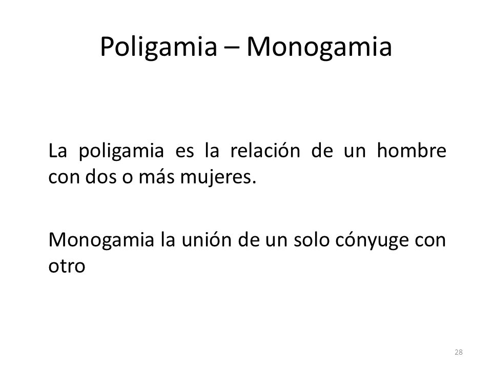 Poligamia – Monogamia La poligamia es la relación de un hombre con dos o más mujeres. Monogamia la unión de un solo cónyuge con otro 28