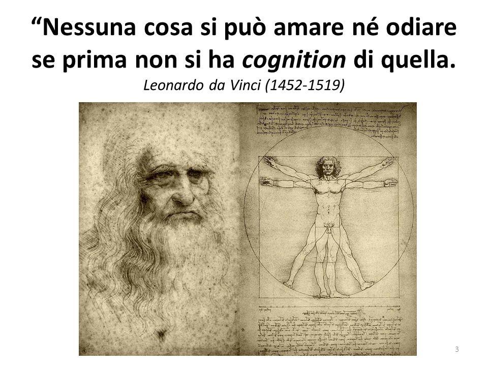 Nessuna cosa si può amare né odiare se prima non si ha cognition di quella. Leonardo da Vinci (1452-1519) 3