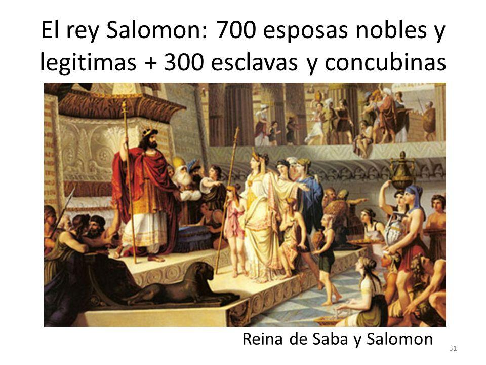 El rey Salomon: 700 esposas nobles y legitimas + 300 esclavas y concubinas Reina de Saba y Salomon 31