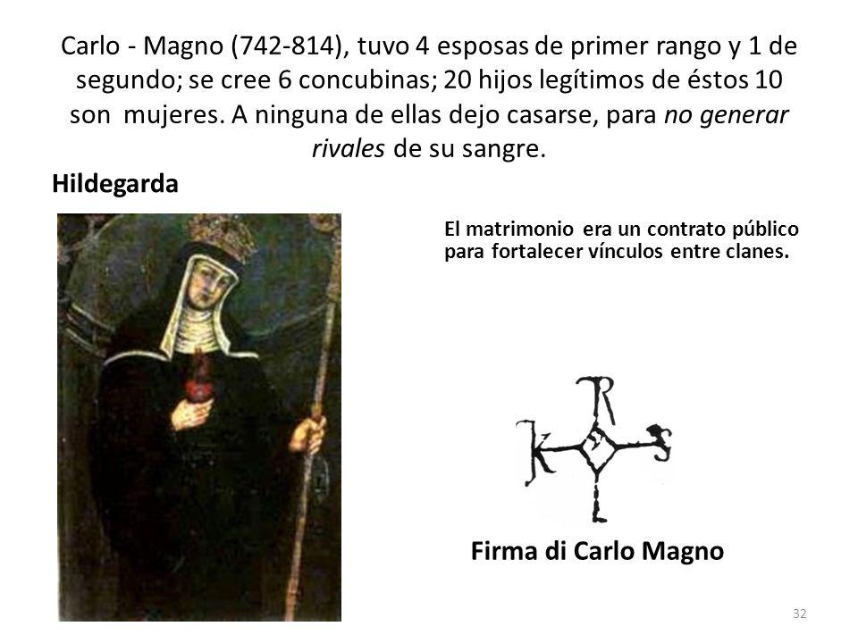 Carlo - Magno (742-814), tuvo 4 esposas de primer rango y 1 de segundo; se cree 6 concubinas; 20 hijos legítimos de éstos 10 son mujeres. A ninguna de