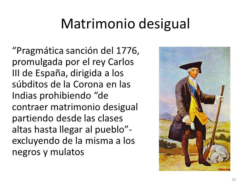 Matrimonio desigual Pragmática sanción del 1776, promulgada por el rey Carlos III de España, dirigida a los súbditos de la Corona en las Indias prohib