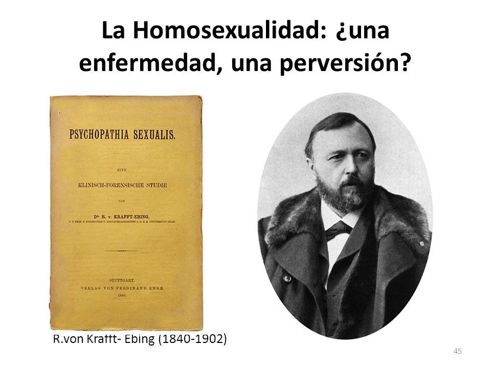 La Homosexualidad: ¿una enfermedad, una perversión? R.von Krafft- Ebing (1840-1902) 45