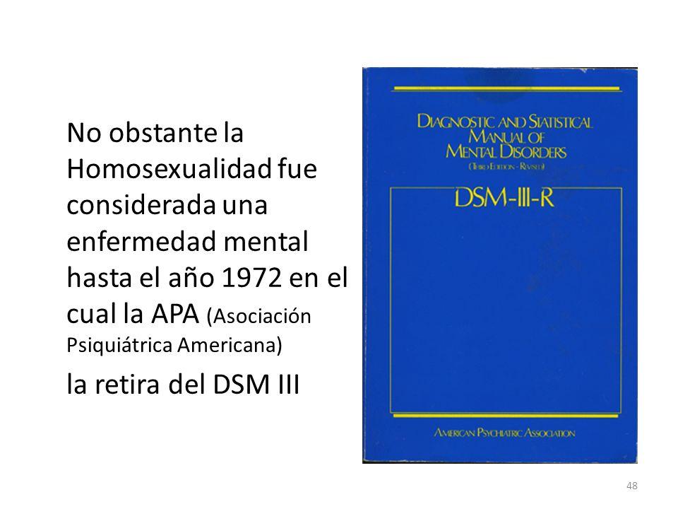 No obstante la Homosexualidad fue considerada una enfermedad mental hasta el año 1972 en el cual la APA (Asociación Psiquiátrica Americana) la retira