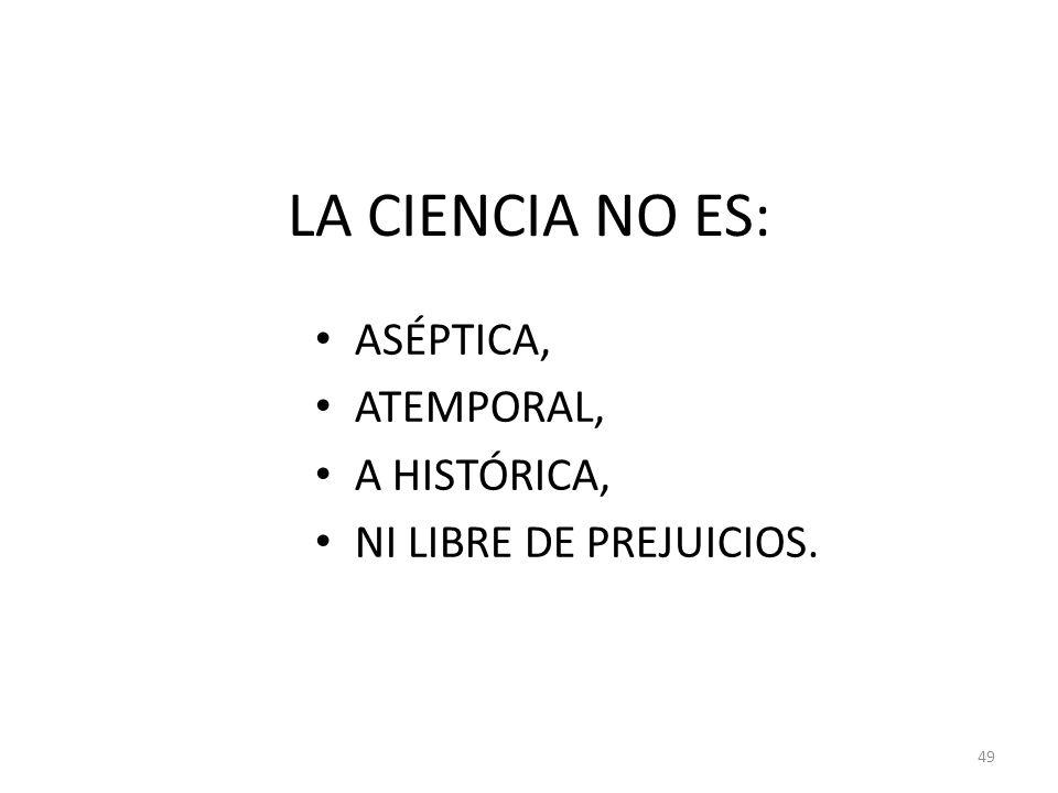 LA CIENCIA NO ES: ASÉPTICA, ATEMPORAL, A HISTÓRICA, NI LIBRE DE PREJUICIOS. 49