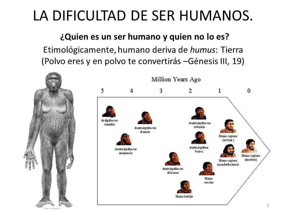 LA DIFICULTAD DE SER HUMANOS. ¿Quien es un ser humano y quien no lo es? Etimológicamente, humano deriva de humus: Tierra (Polvo eres y en polvo te con