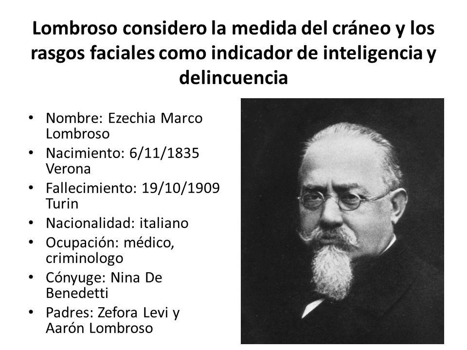 Lombroso considero la medida del cráneo y los rasgos faciales como indicador de inteligencia y delincuencia Nombre: Ezechia Marco Lombroso Nacimiento:
