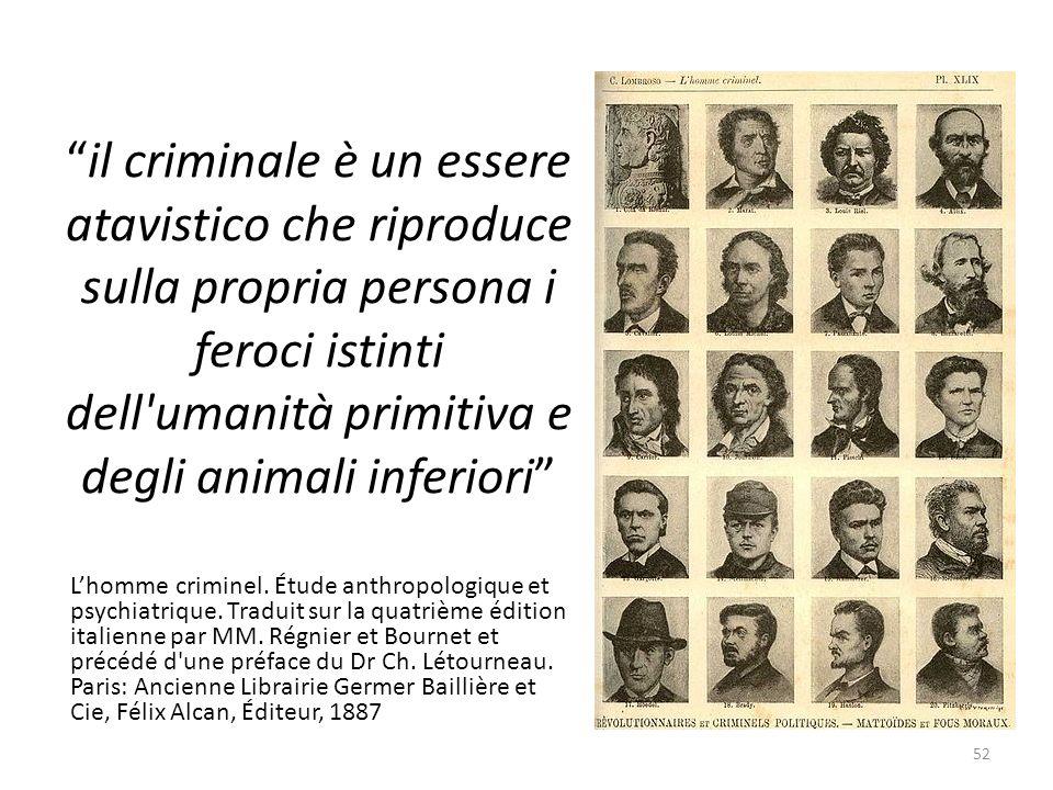 il criminale è un essere atavistico che riproduce sulla propria persona i feroci istinti dell'umanità primitiva e degli animali inferiori Lhomme crimi