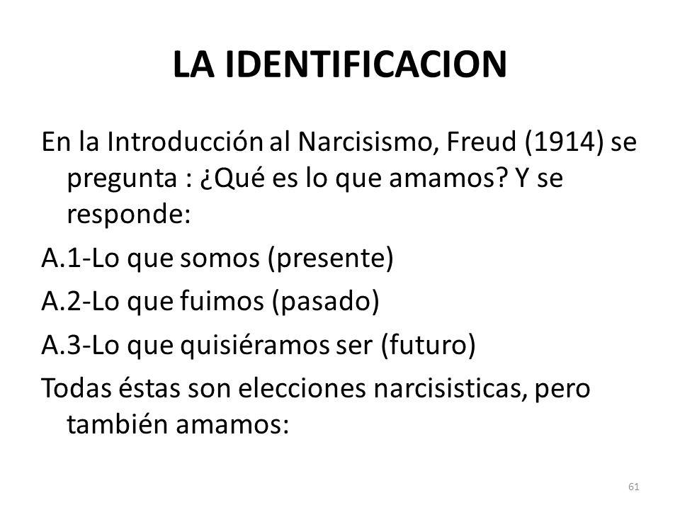 LA IDENTIFICACION En la Introducción al Narcisismo, Freud (1914) se pregunta : ¿Qué es lo que amamos? Y se responde: A.1-Lo que somos (presente) A.2-L