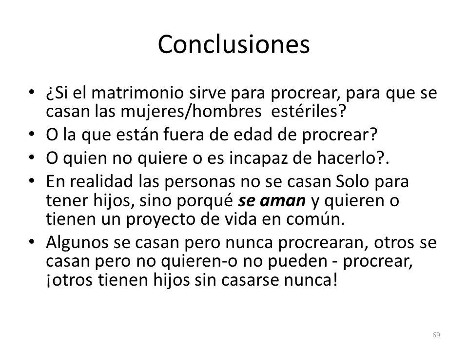 Conclusiones ¿Si el matrimonio sirve para procrear, para que se casan las mujeres/hombres estériles? O la que están fuera de edad de procrear? O quien