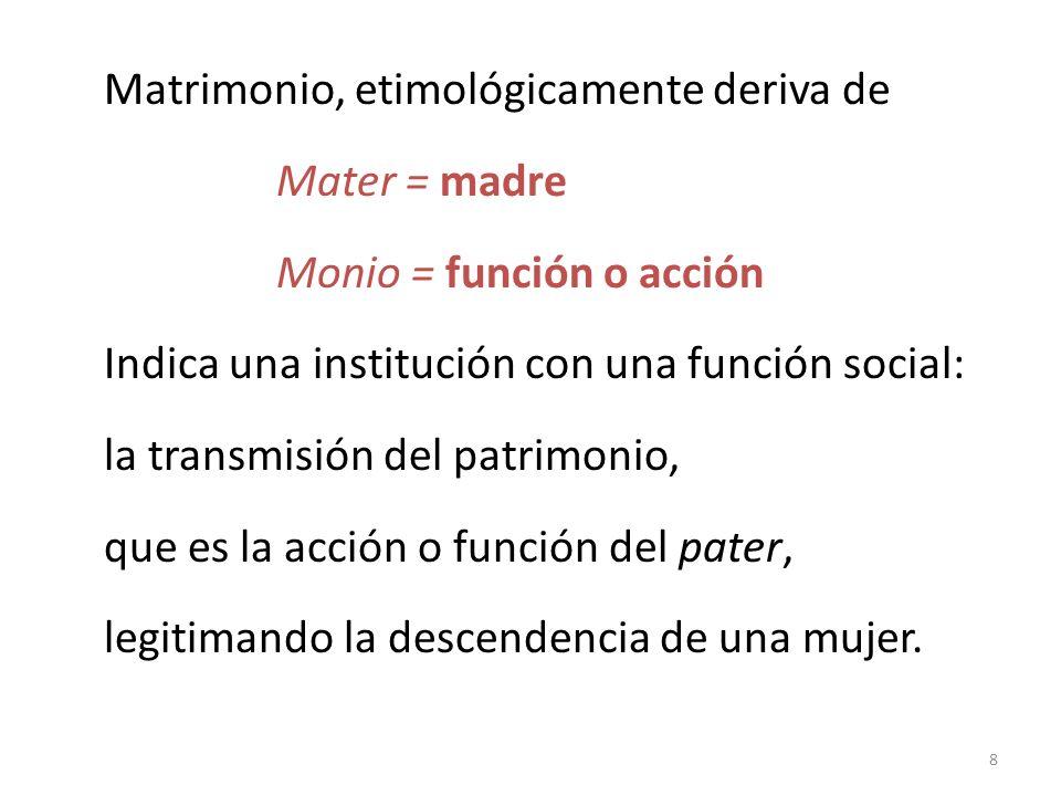 8 Matrimonio, etimológicamente deriva de Mater = madre Monio = función o acción Indica una institución con una función social: la transmisión del patr