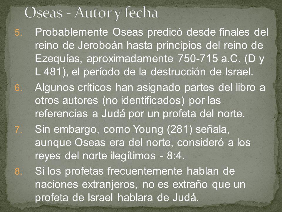 5. Probablemente Oseas predicó desde finales del reino de Jeroboán hasta principios del reino de Ezequías, aproximadamente 750-715 a.C. (D y L 481), e