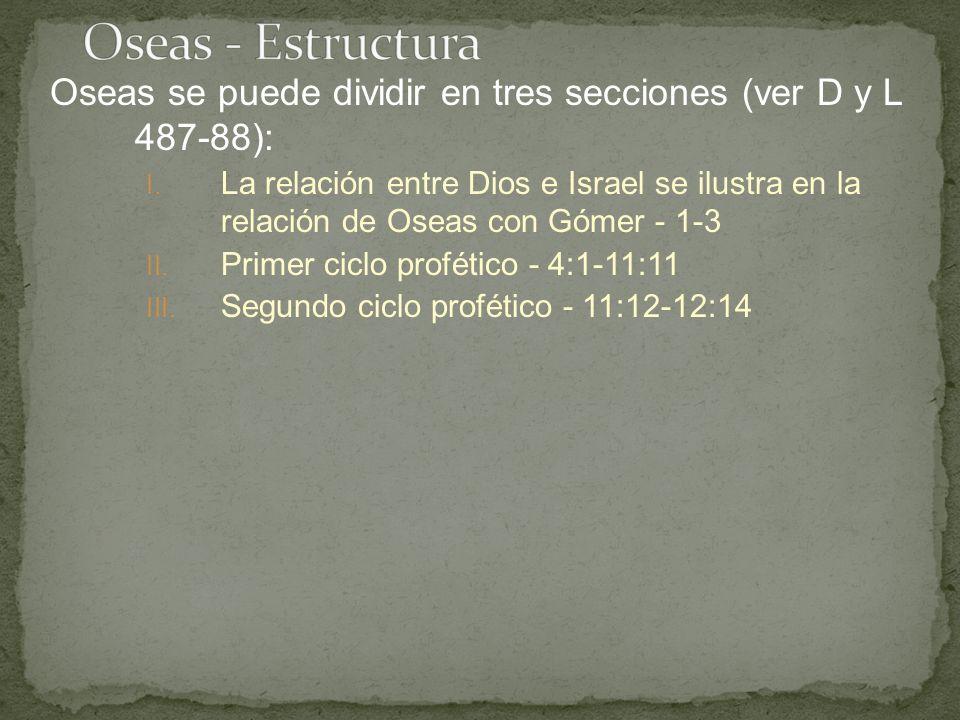 Oseas se puede dividir en tres secciones (ver D y L 487-88): I. La relación entre Dios e Israel se ilustra en la relación de Oseas con Gómer - 1-3 II.