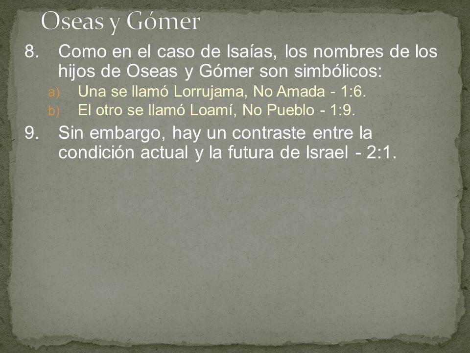 8.Como en el caso de Isaías, los nombres de los hijos de Oseas y Gómer son simbólicos: a) Una se llamó Lorrujama, No Amada - 1:6. b) El otro se llamó