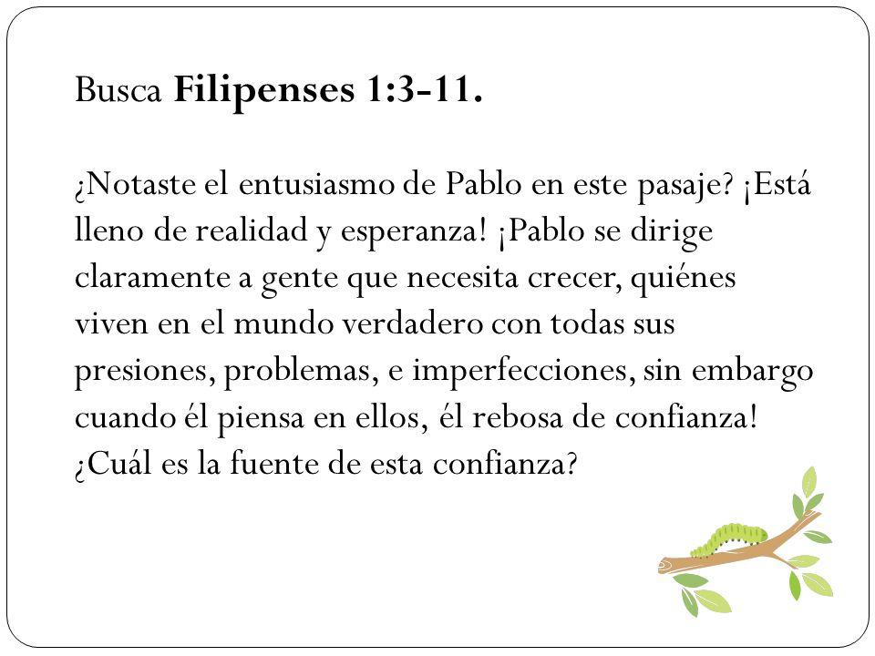 Busca Filipenses 1:3-11. ¿Notaste el entusiasmo de Pablo en este pasaje? ¡Está lleno de realidad y esperanza! ¡Pablo se dirige claramente a gente que