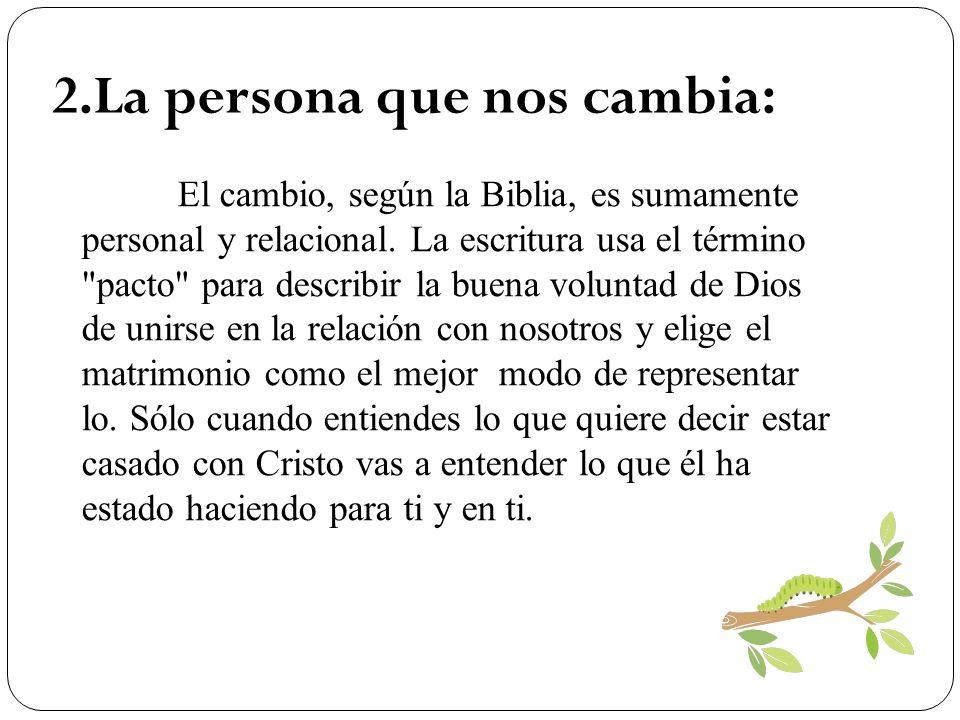 2.La persona que nos cambia: El cambio, según la Biblia, es sumamente personal y relacional. La escritura usa el término