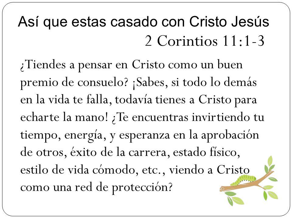 Así que estas casado con Cristo Jesús 2 Corintios 11:1-3 ¿Tiendes a pensar en Cristo como un buen premio de consuelo? ¡Sabes, si todo lo demás en la v